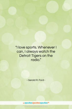 """Gerald R. Ford quote: """"I love sports. Whenever I can, I…""""- at QuotesQuotesQuotes.com"""