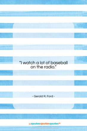 """Gerald R. Ford quote: """"I watch a lot of baseball on…""""- at QuotesQuotesQuotes.com"""