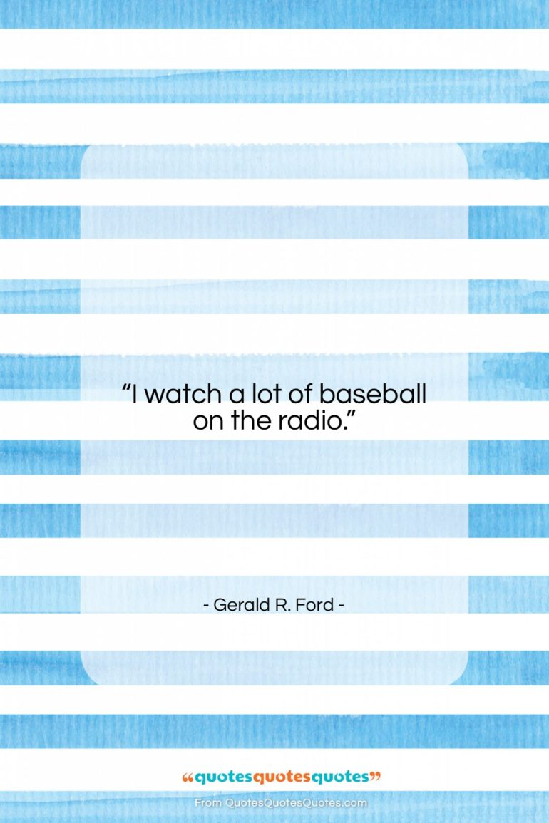 "Gerald R. Ford quote: ""I watch a lot of baseball on…""- at QuotesQuotesQuotes.com"