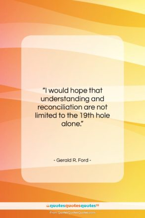 """Gerald R. Ford quote: """"I would hope that understanding and reconciliation…""""- at QuotesQuotesQuotes.com"""