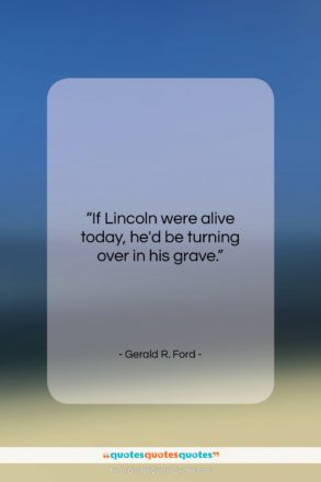 """Gerald R. Ford quote: """"If Lincoln were alive today, he'd be…""""- at QuotesQuotesQuotes.com"""