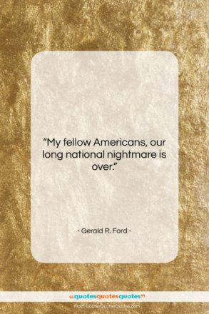 """Gerald R. Ford quote: """"My fellow Americans, our long national nightmare…""""- at QuotesQuotesQuotes.com"""