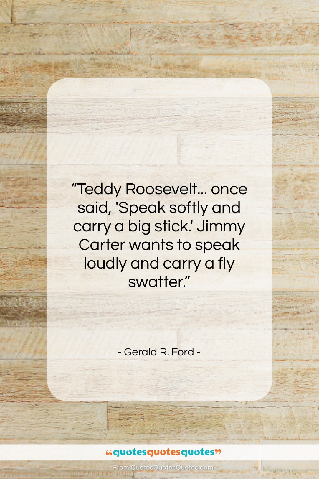 """Gerald R. Ford quote: """"Teddy Roosevelt… once said, 'Speak softly and…""""- at QuotesQuotesQuotes.com"""