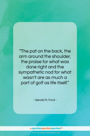 """Gerald R. Ford quote: """"The pat on the back, the arm…""""- at QuotesQuotesQuotes.com"""