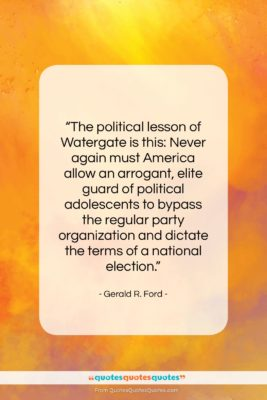 """Gerald R. Ford quote: """"The political lesson of Watergate is this:…""""- at QuotesQuotesQuotes.com"""