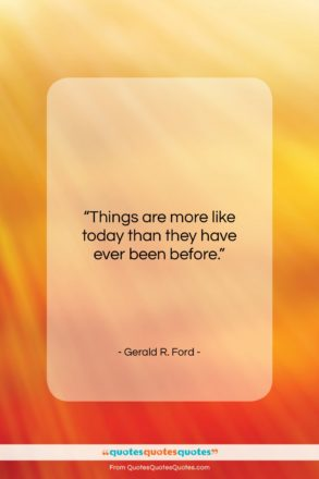 """Gerald R. Ford quote: """"Things are more like today than they…""""- at QuotesQuotesQuotes.com"""