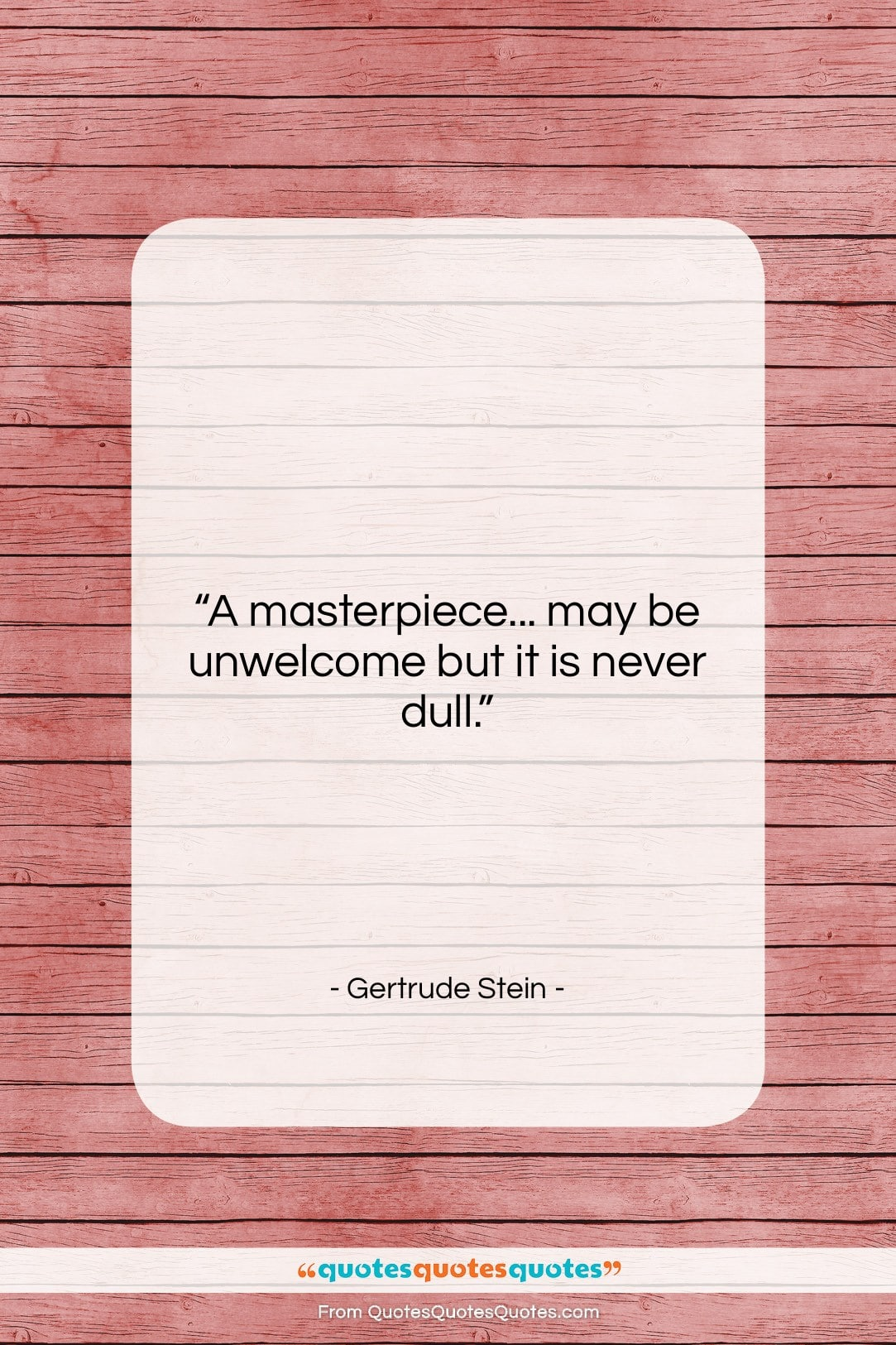 """Gertrude Stein quote: """"A masterpiece… may be unwelcome but it…""""- at QuotesQuotesQuotes.com"""