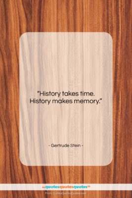 """Gertrude Stein quote: """"History takes time. History makes memory….""""- at QuotesQuotesQuotes.com"""