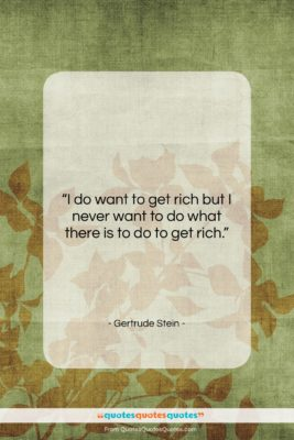 """Gertrude Stein quote: """"I do want to get rich but…""""- at QuotesQuotesQuotes.com"""
