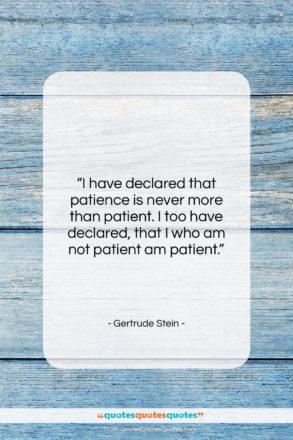 """Gertrude Stein quote: """"I have declared that patience is never…""""- at QuotesQuotesQuotes.com"""