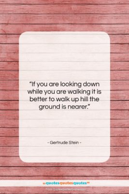 """Gertrude Stein quote: """"If you are looking down while you…""""- at QuotesQuotesQuotes.com"""