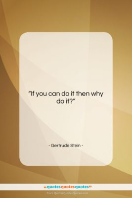 """Gertrude Stein quote: """"If you can do it then why…""""- at QuotesQuotesQuotes.com"""
