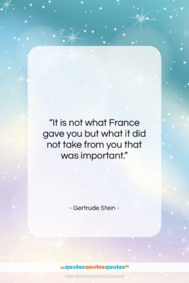 """Gertrude Stein quote: """"It is not what France gave you…""""- at QuotesQuotesQuotes.com"""