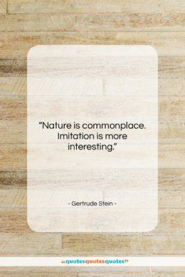 """Gertrude Stein quote: """"Nature is commonplace. Imitation is more interesting….""""- at QuotesQuotesQuotes.com"""