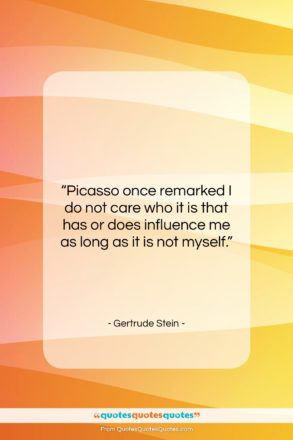 """Gertrude Stein quote: """"Picasso once remarked I do not care…""""- at QuotesQuotesQuotes.com"""