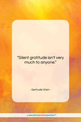 """Gertrude Stein quote: """"Silent gratitude isn't very much to anyone….""""- at QuotesQuotesQuotes.com"""