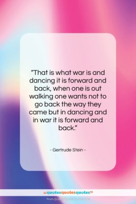 """Gertrude Stein quote: """"That is what war is and dancing…""""- at QuotesQuotesQuotes.com"""