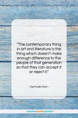 """Gertrude Stein quote: """"The contemporary thing in art and literature…""""- at QuotesQuotesQuotes.com"""