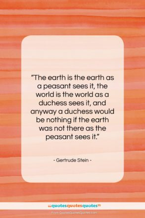 """Gertrude Stein quote: """"The earth is the earth as a…""""- at QuotesQuotesQuotes.com"""