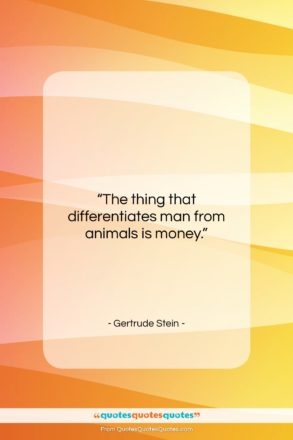 """Gertrude Stein quote: """"The thing that differentiates man from animals…""""- at QuotesQuotesQuotes.com"""