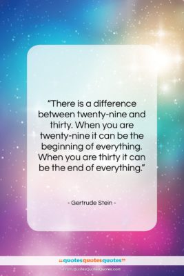 """Gertrude Stein quote: """"There is a difference between twenty-nine and…""""- at QuotesQuotesQuotes.com"""