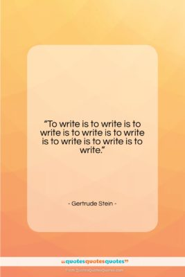 "Gertrude Stein quote: ""To write is to write is to…""- at QuotesQuotesQuotes.com"
