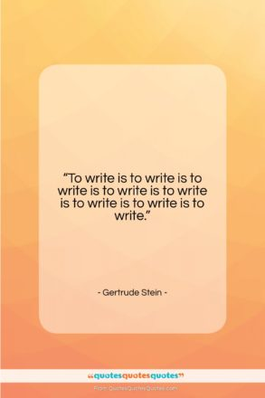 """Gertrude Stein quote: """"To write is to write is to…""""- at QuotesQuotesQuotes.com"""