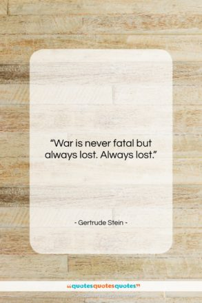 "Gertrude Stein quote: ""War is never fatal but always lost….""- at QuotesQuotesQuotes.com"