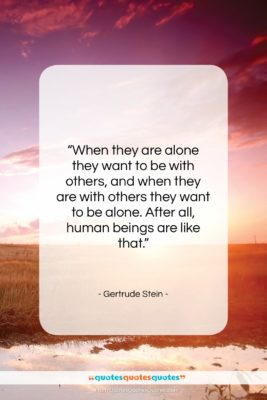 """Gertrude Stein quote: """"When they are alone they want to…""""- at QuotesQuotesQuotes.com"""