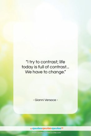 """Gianni Versace quote: """"I try to contrast; life today is…""""- at QuotesQuotesQuotes.com"""