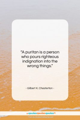 """Gilbert K. Chesterton quote: """"A puritan is a person who pours…""""- at QuotesQuotesQuotes.com"""
