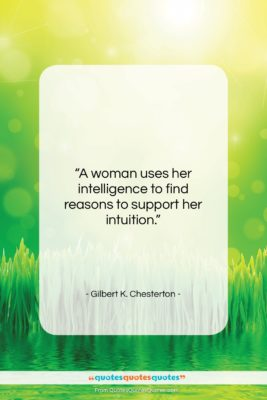 """Gilbert K. Chesterton quote: """"A woman uses her intelligence to find…""""- at QuotesQuotesQuotes.com"""