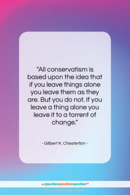 """Gilbert K. Chesterton quote: """"All conservatism is based upon the idea…""""- at QuotesQuotesQuotes.com"""