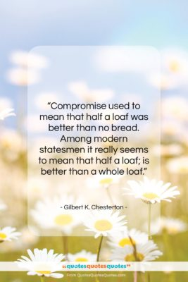 """Gilbert K. Chesterton quote: """"Compromise used to mean that half a…""""- at QuotesQuotesQuotes.com"""