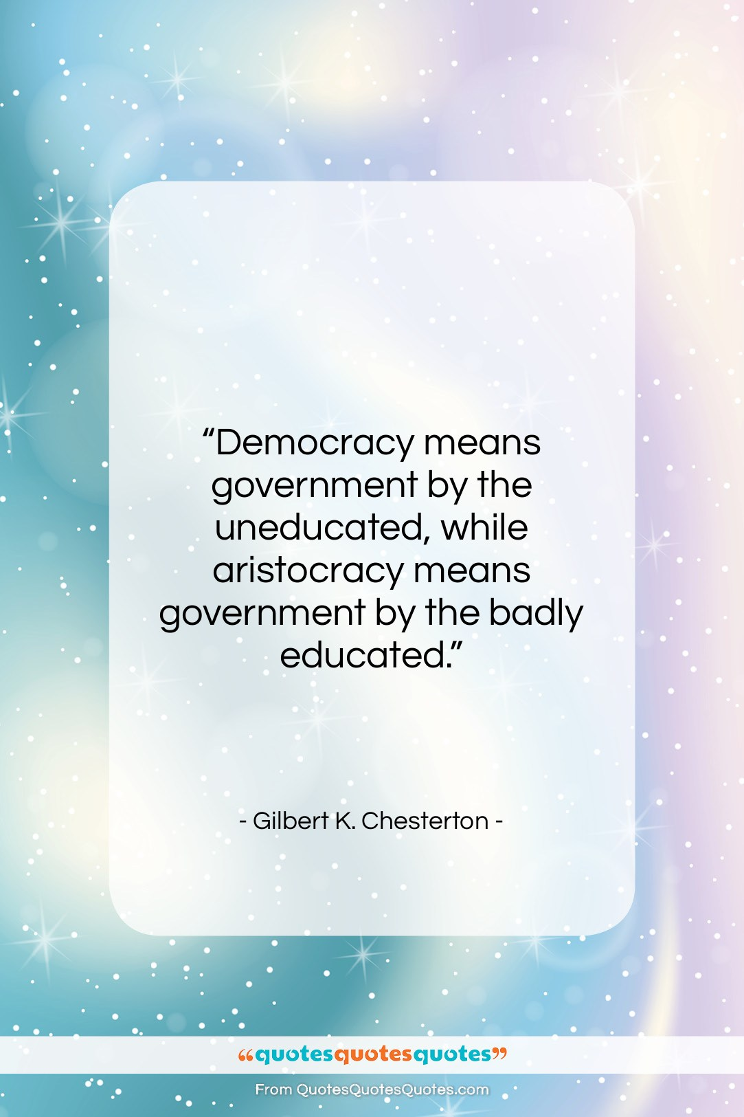 """Gilbert K. Chesterton quote: """"Democracy means government by the uneducated, while…""""- at QuotesQuotesQuotes.com"""