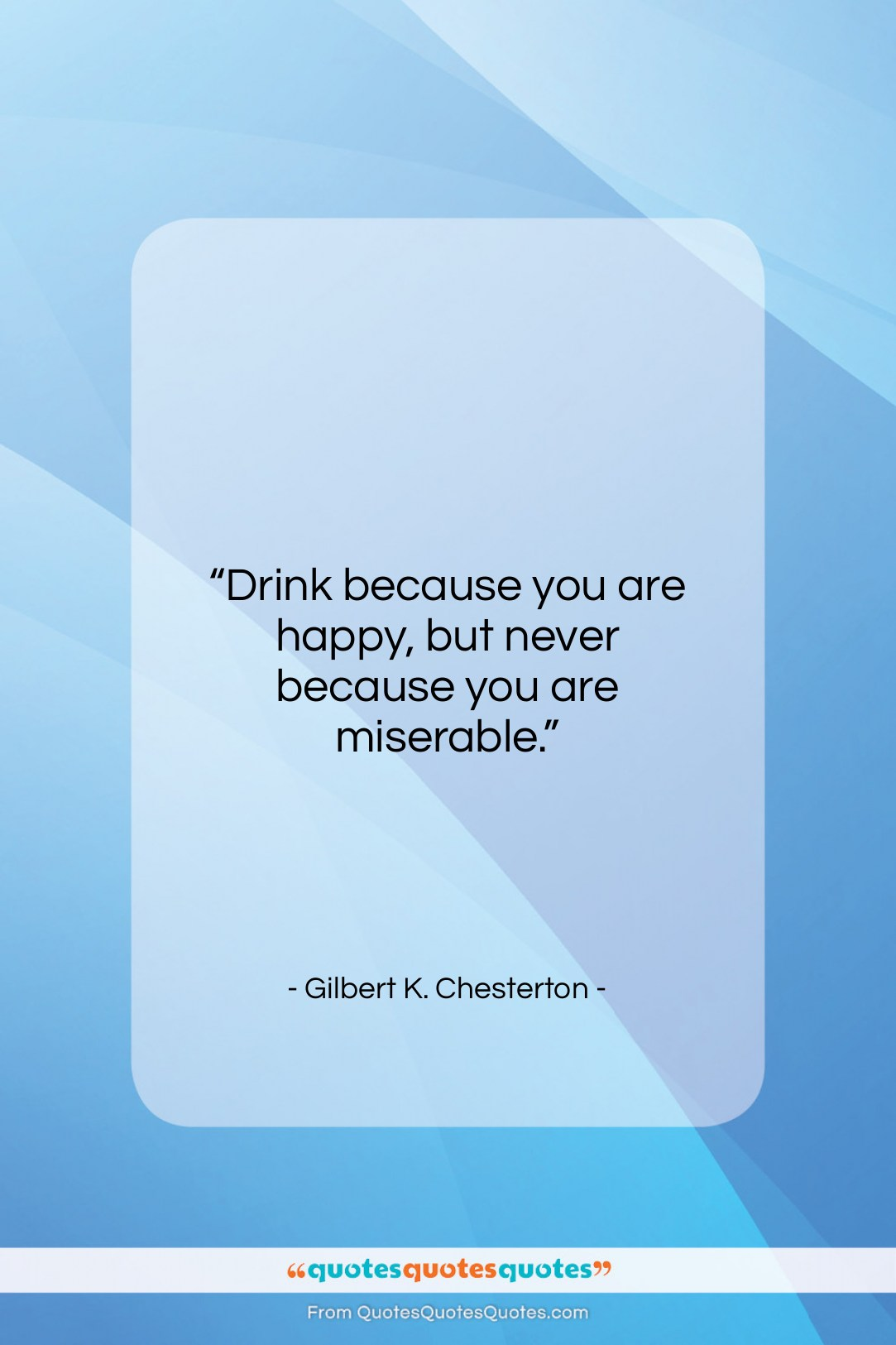 """Gilbert K. Chesterton quote: """"Drink because you are happy, but never…""""- at QuotesQuotesQuotes.com"""