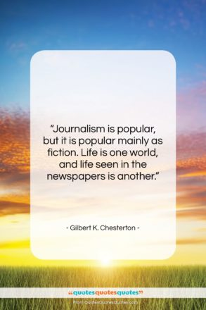 "Gilbert K. Chesterton quote: ""Journalism is popular, but it is popular…""- at QuotesQuotesQuotes.com"