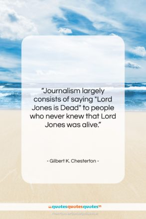 """Gilbert K. Chesterton quote: """"Journalism largely consists of saying """"Lord Jones…""""- at QuotesQuotesQuotes.com"""
