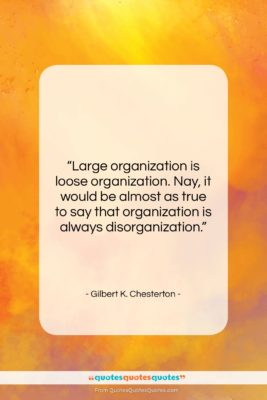 "Gilbert K. Chesterton quote: ""Large organization is loose organization. Nay, it…""- at QuotesQuotesQuotes.com"