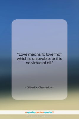 """Gilbert K. Chesterton quote: """"Love means to love that which is…""""- at QuotesQuotesQuotes.com"""