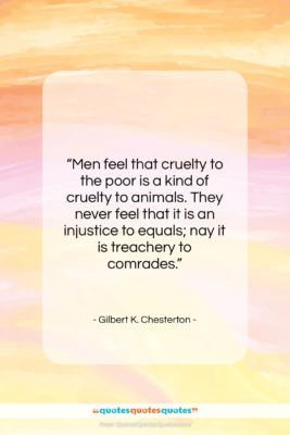 """Gilbert K. Chesterton quote: """"Men feel that cruelty to the poor…""""- at QuotesQuotesQuotes.com"""