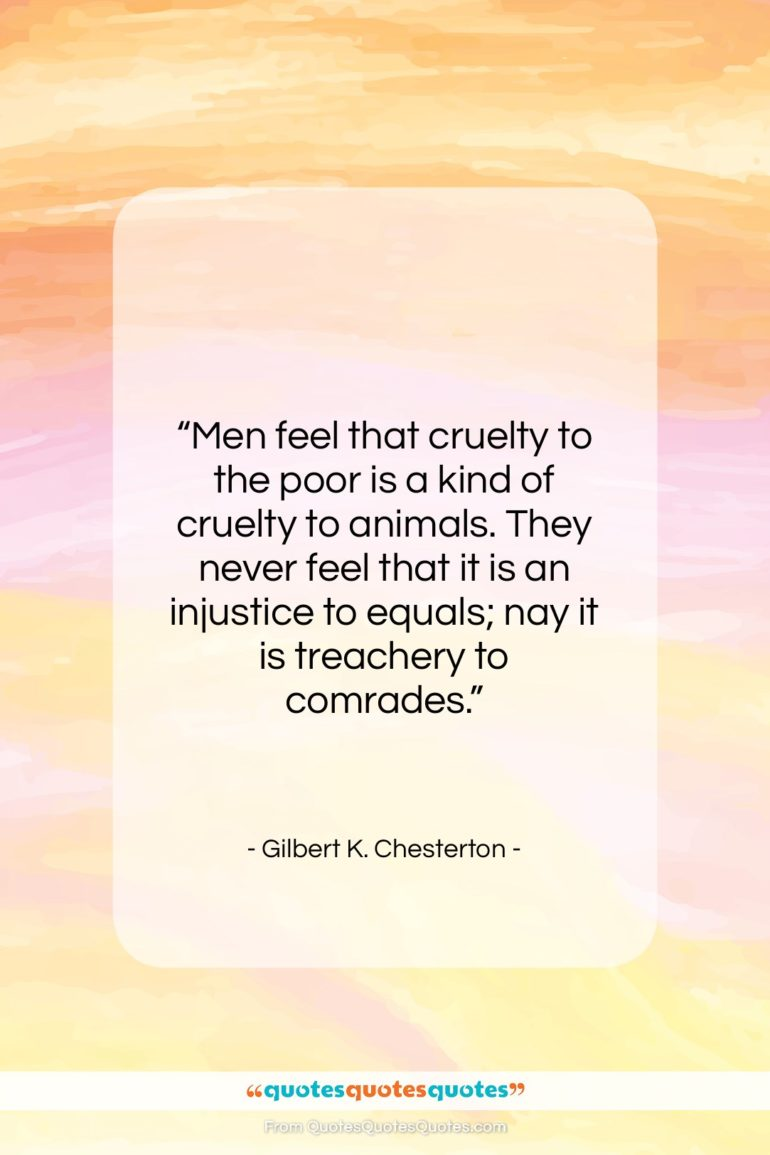 "Gilbert K. Chesterton quote: ""Men feel that cruelty to the poor…""- at QuotesQuotesQuotes.com"