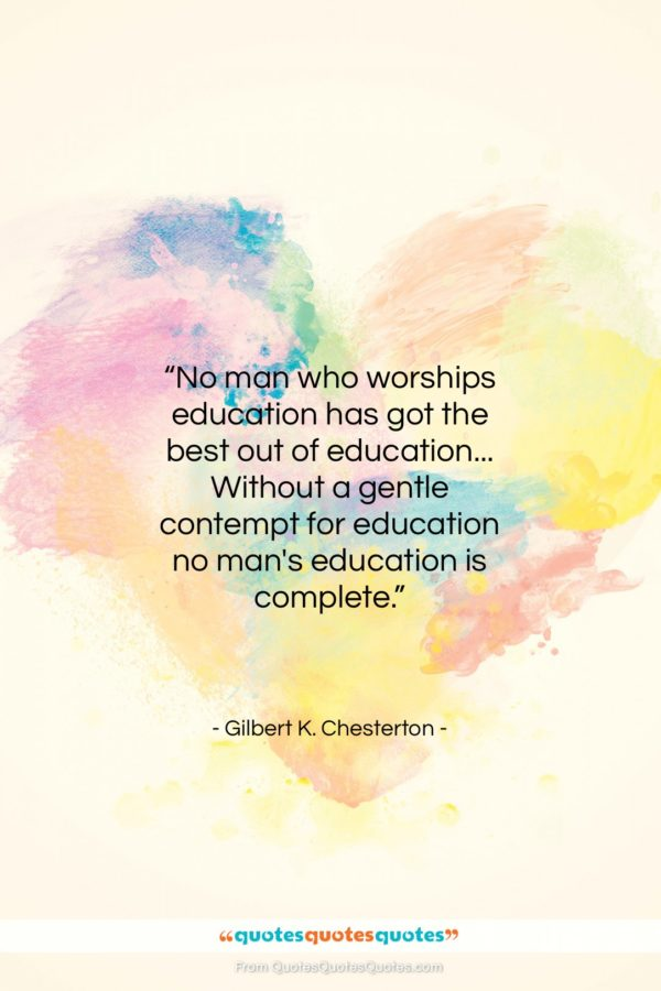 """Gilbert K. Chesterton quote: """"No man who worships education has got…""""- at QuotesQuotesQuotes.com"""