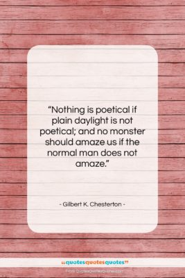 """Gilbert K. Chesterton quote: """"Nothing is poetical if plain daylight is…""""- at QuotesQuotesQuotes.com"""