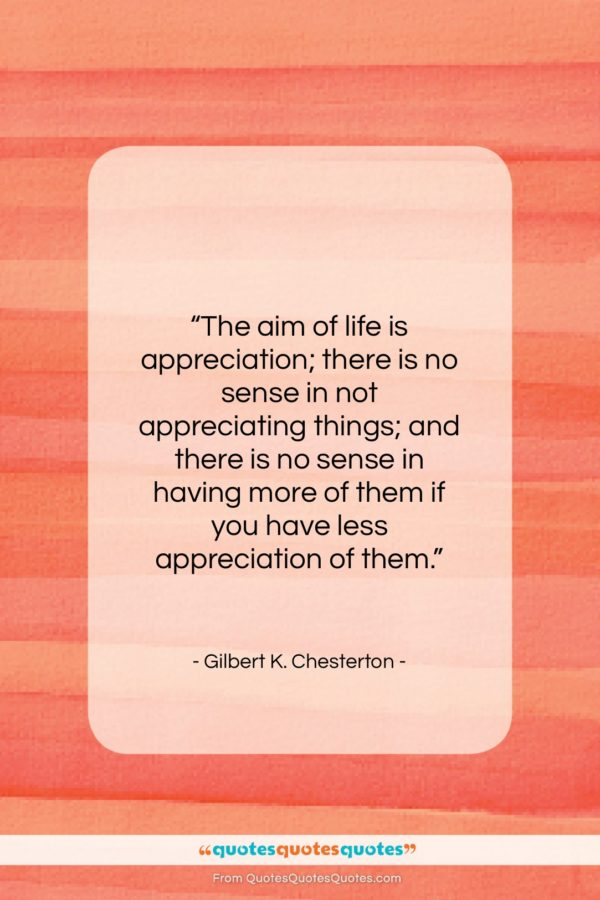"""Gilbert K. Chesterton quote: """"The aim of life is appreciation; there…""""- at QuotesQuotesQuotes.com"""