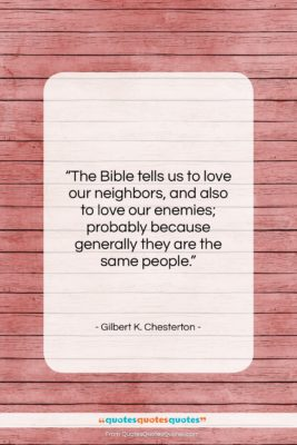 """Gilbert K. Chesterton quote: """"The Bible tells us to love our…""""- at QuotesQuotesQuotes.com"""