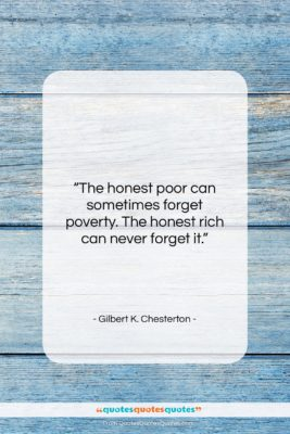 """Gilbert K. Chesterton quote: """"The honest poor can sometimes forget poverty….""""- at QuotesQuotesQuotes.com"""