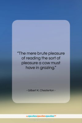 "Gilbert K. Chesterton quote: ""The mere brute pleasure of reading the…""- at QuotesQuotesQuotes.com"