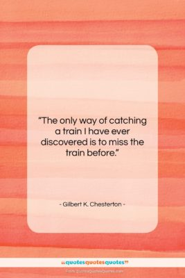 """Gilbert K. Chesterton quote: """"The only way of catching a train…""""- at QuotesQuotesQuotes.com"""