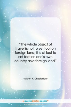 """Gilbert K. Chesterton quote: """"The whole object of travel is not…""""- at QuotesQuotesQuotes.com"""